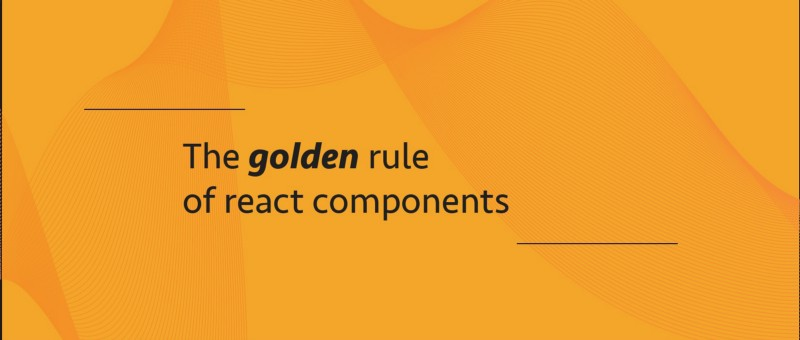 "How the ""Golden Rule"" of React components can help you write better code"