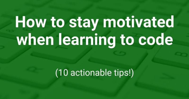 How to stay motivated when learning to code (10 actionable tips!)