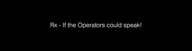 Rx — If the Operators could speak!