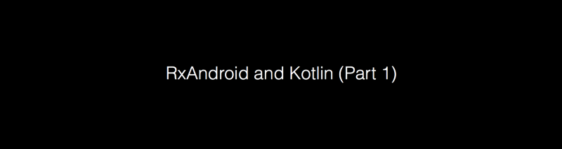 RxAndroid and Kotlin (Part 1)
